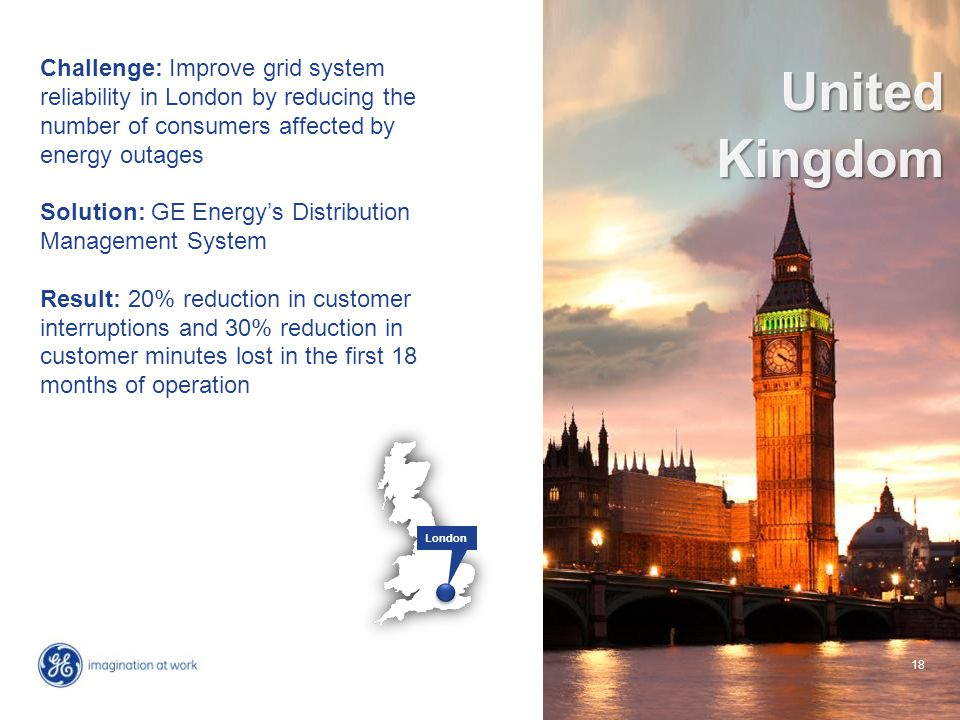 18 Challenge: Improve grid system reliability in London by reducing the number of consumers affected by energy outages Solution: GE Energy's Distribut