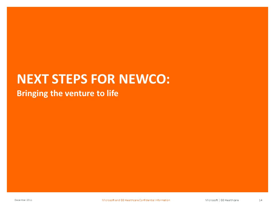 Microsoft | GE Healthcare December 2011 14Microsoft and GE Healthcare Confidential Information NEXT STEPS FOR NEWCO: Bringing the venture to life