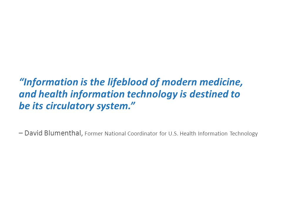 Information is the lifeblood of modern medicine, and health information technology is destined to be its circulatory system. – David Blumenthal, Former National Coordinator for U.S.