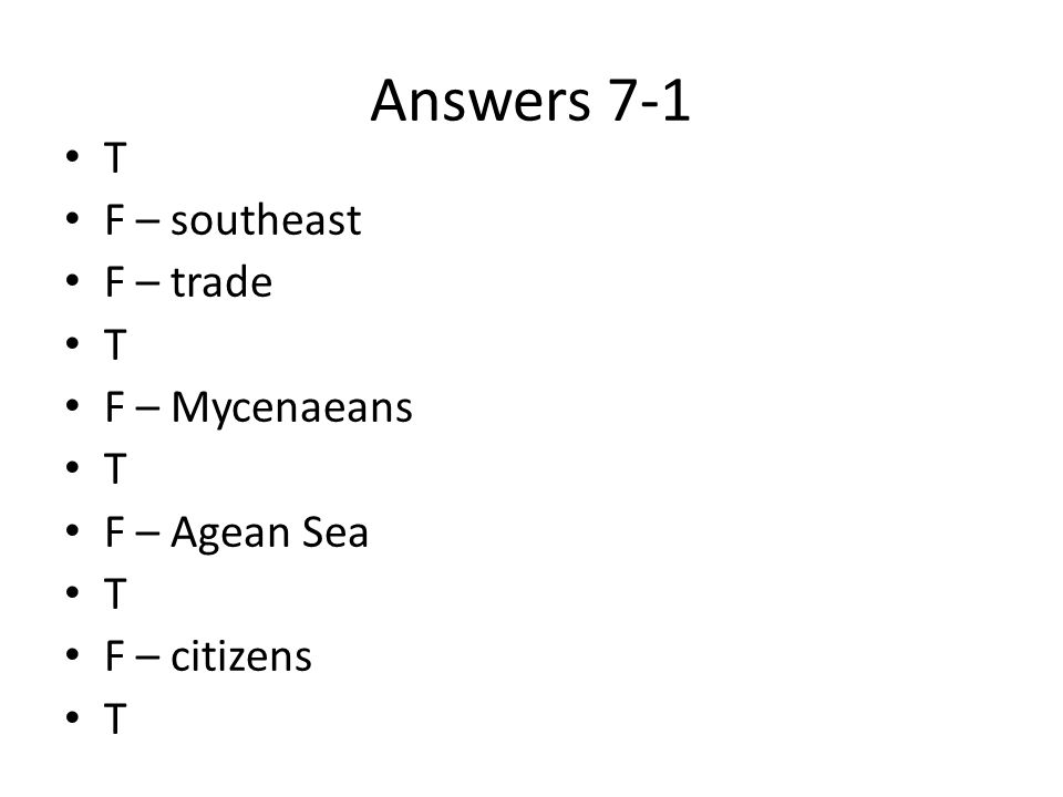 Answers 7-1 T F – southeast F – trade T F – Mycenaeans T F – Agean Sea T F – citizens T