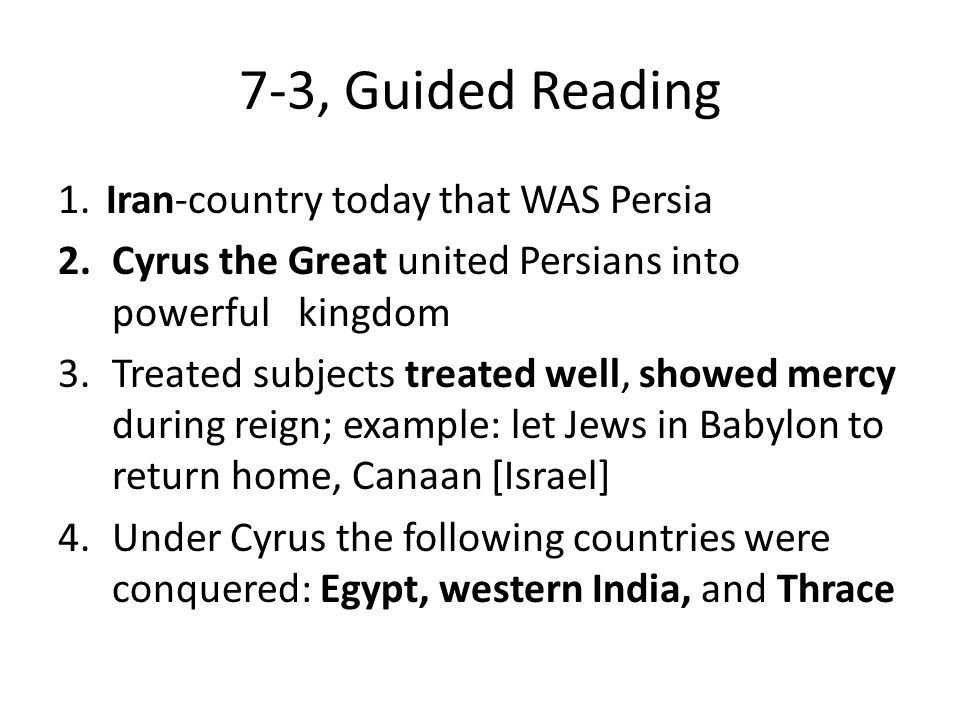 7-3, Guided Reading 1.Iran-country today that WAS Persia 2.Cyrus the Great united Persians into powerful kingdom 3.Treated subjects treated well, show