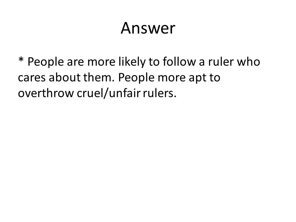 Answer * People are more likely to follow a ruler who cares about them. People more apt to overthrow cruel/unfair rulers.