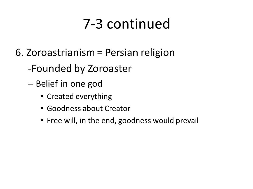 7-3 continued 6. Zoroastrianism = Persian religion -Founded by Zoroaster – Belief in one god Created everything Goodness about Creator Free will, in t
