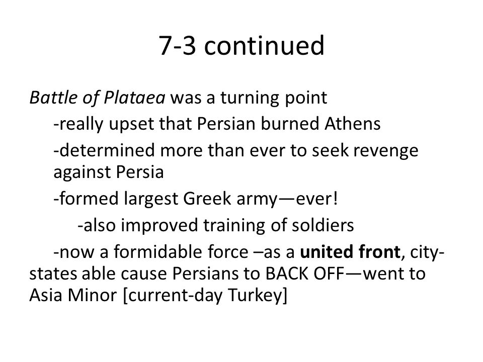 7-3 continued Battle of Plataea was a turning point -really upset that Persian burned Athens -determined more than ever to seek revenge against Persia