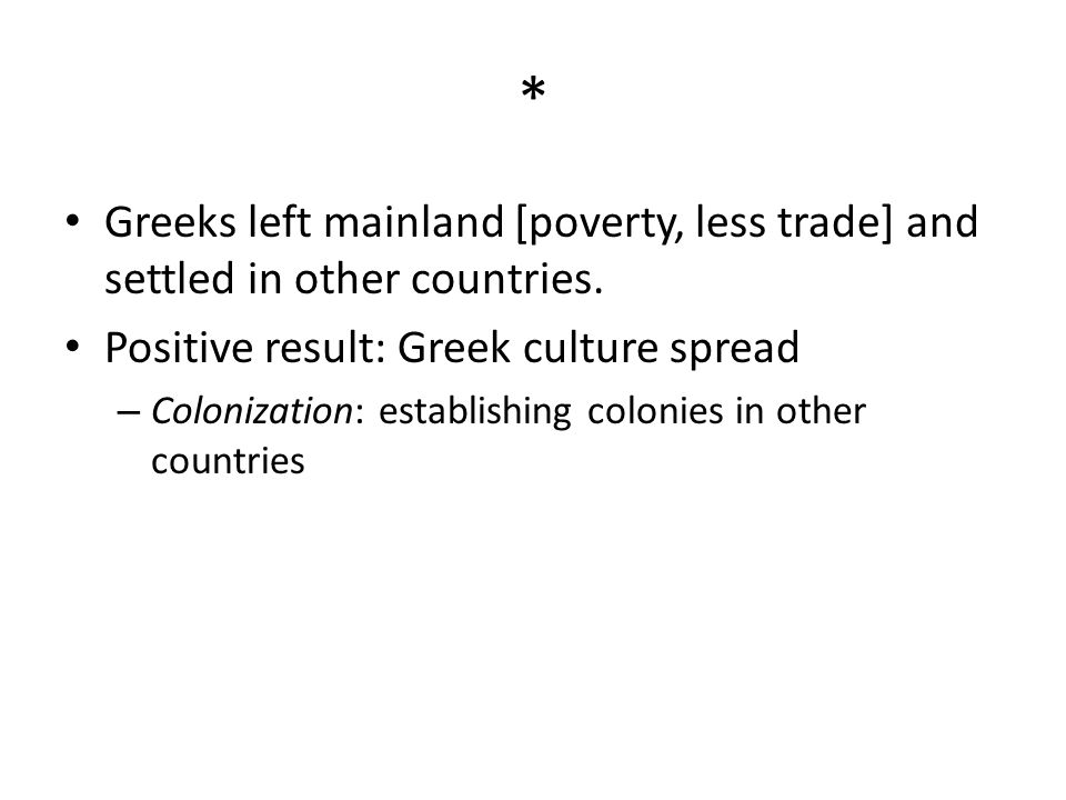 * Greeks left mainland [poverty, less trade] and settled in other countries. Positive result: Greek culture spread – Colonization: establishing coloni