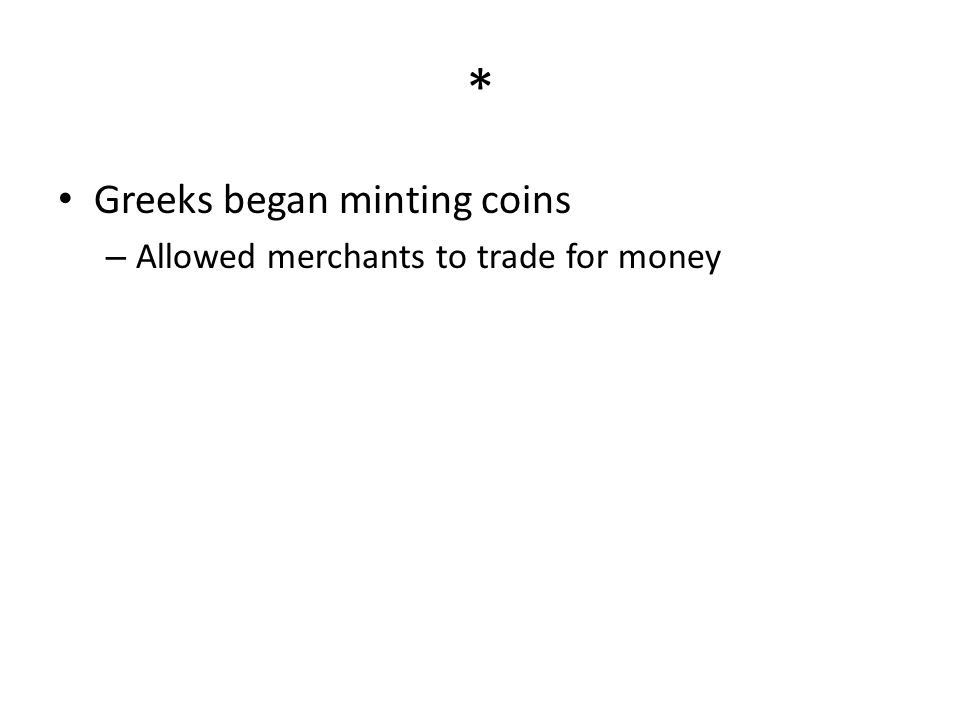 * Greeks began minting coins – Allowed merchants to trade for money