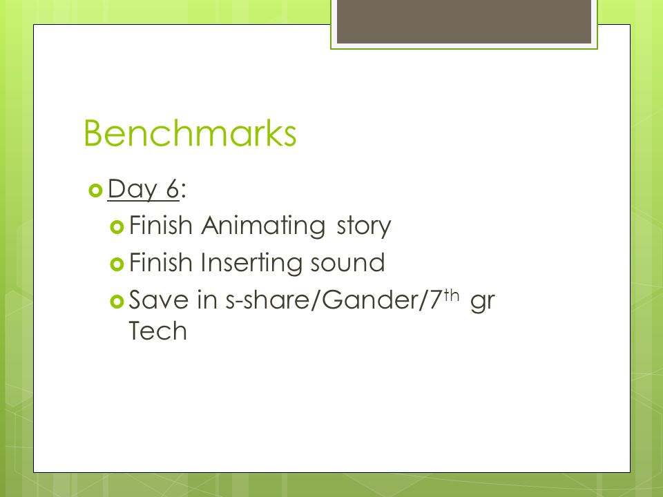 Benchmarks  Day 6:  Finish Animating story  Finish Inserting sound  Save in s-share/Gander/7 th gr Tech
