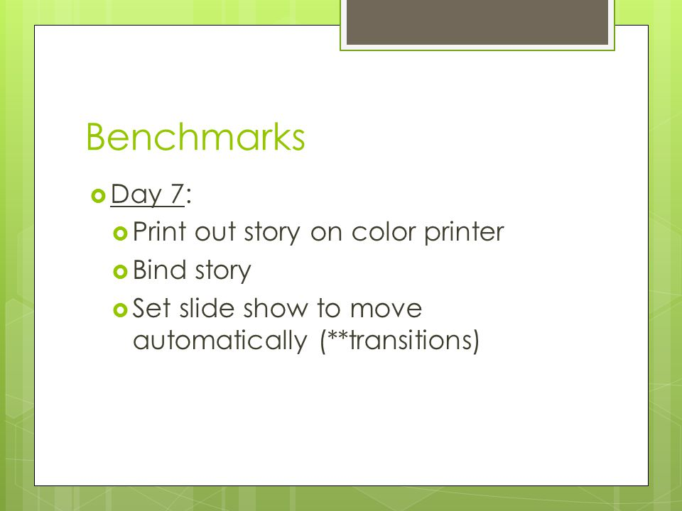 Benchmarks  Day 7:  Print out story on color printer  Bind story  Set slide show to move automatically (**transitions)