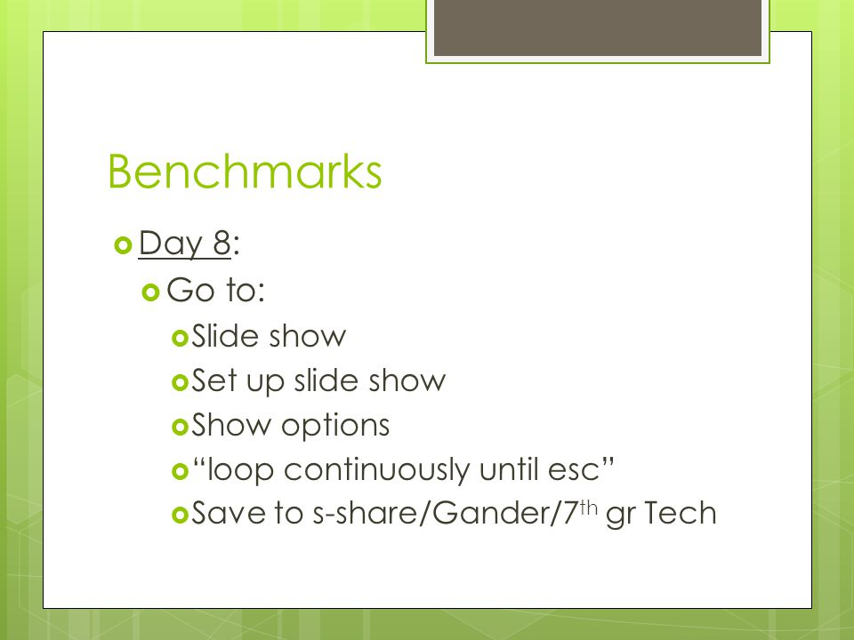 Benchmarks  Day 8:  Go to:  Slide show  Set up slide show  Show options  loop continuously until esc  Save to s-share/Gander/7 th gr Tech