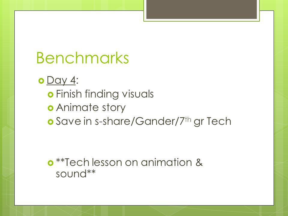 Benchmarks  Day 4:  Finish finding visuals  Animate story  Save in s-share/Gander/7 th gr Tech  **Tech lesson on animation & sound**