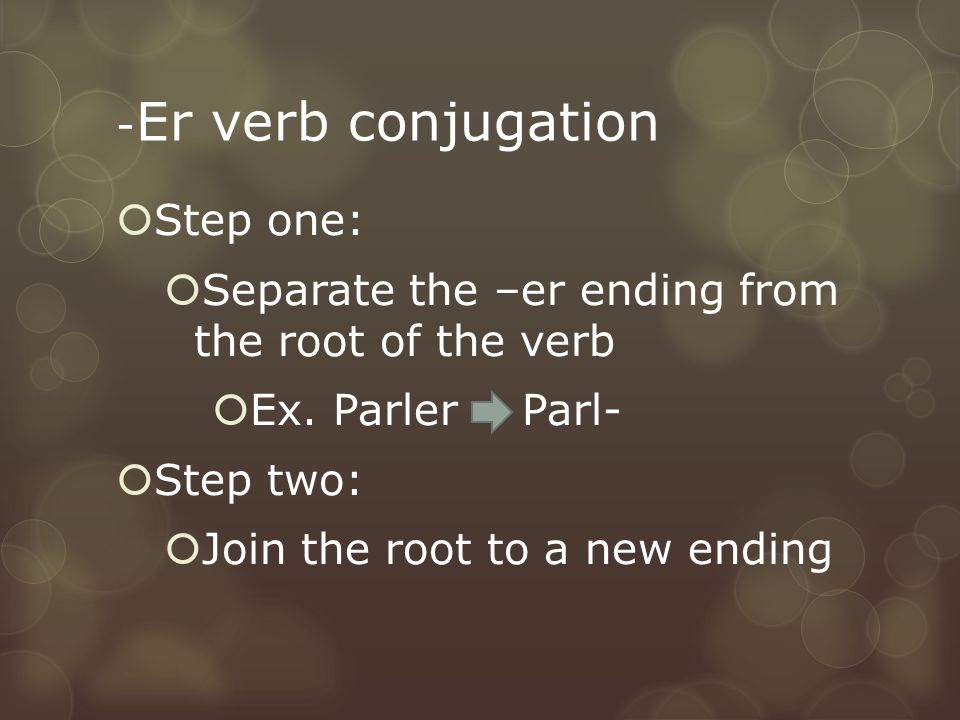 - Er verb conjugation  Step one:  Separate the –er ending from the root of the verb  Ex.