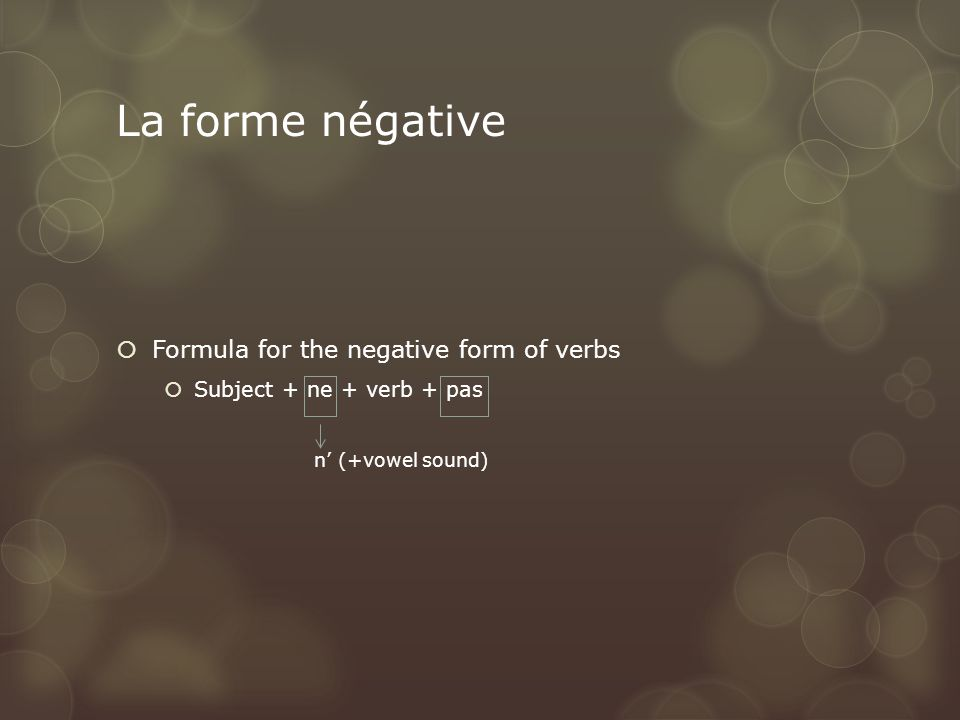 La forme négative  Formula for the negative form of verbs  Subject + ne + verb + pas n' (+vowel sound)