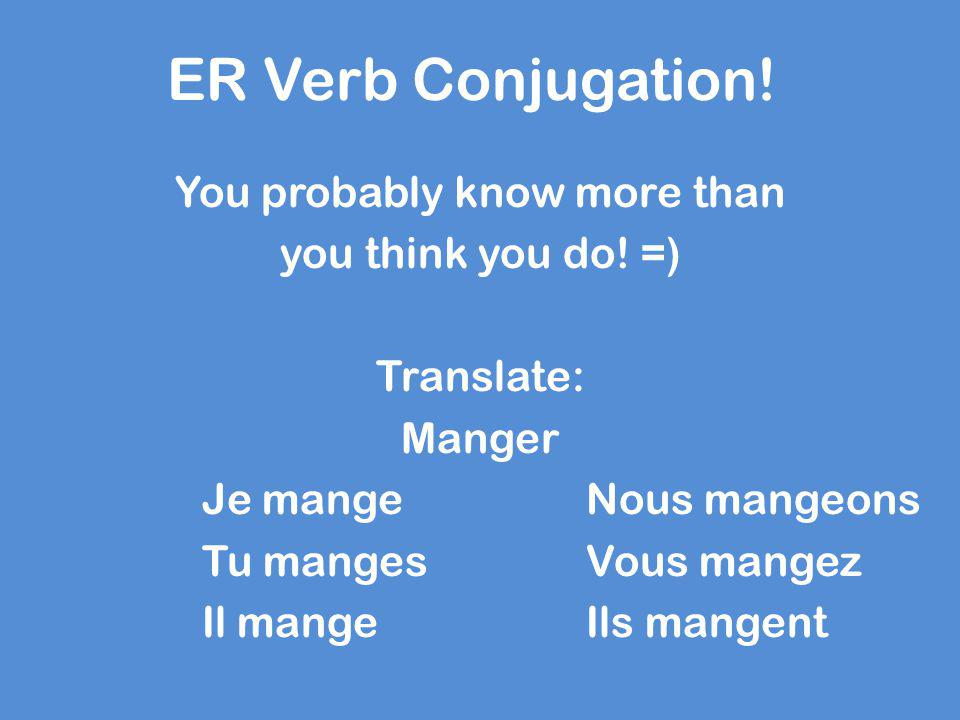 ER Verb Conjugation! You probably know more than you think you do! =) Translate: Manger Je mangeNous mangeons Tu mangesVous mangez Il mangeIls mangent