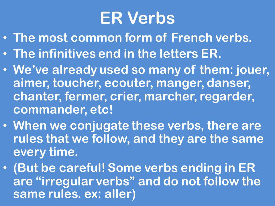 ER Verbs The most common form of French verbs. The infinitives end in the letters ER. We've already used so many of them: jouer, aimer, toucher, ecout
