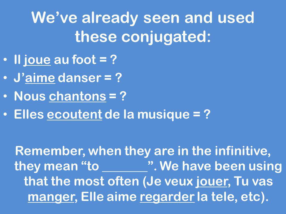 We've already seen and used these conjugated: Il joue au foot = ? J'aime danser = ? Nous chantons = ? Elles ecoutent de la musique = ? Remember, when