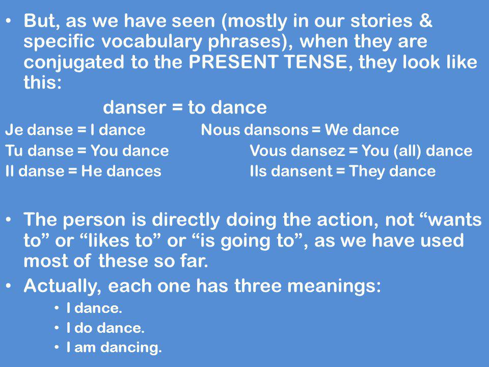 But, as we have seen (mostly in our stories & specific vocabulary phrases), when they are conjugated to the PRESENT TENSE, they look like this: danser
