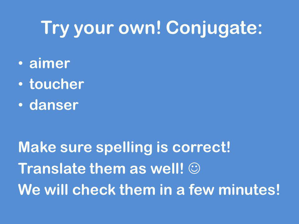 Try your own! Conjugate: aimer toucher danser Make sure spelling is correct! Translate them as well! We will check them in a few minutes!