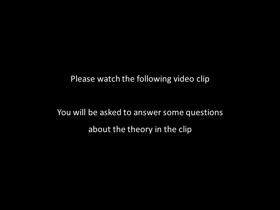 Please watch the following video clip You will be asked to answer some questions about the theory in the clip