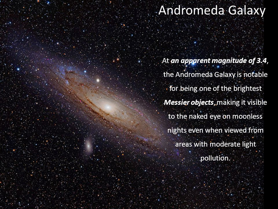 Andromeda Galaxy At an apparent magnitude of 3.4, the Andromeda Galaxy is notable for being one of the brightest Messier objects, making it visible to