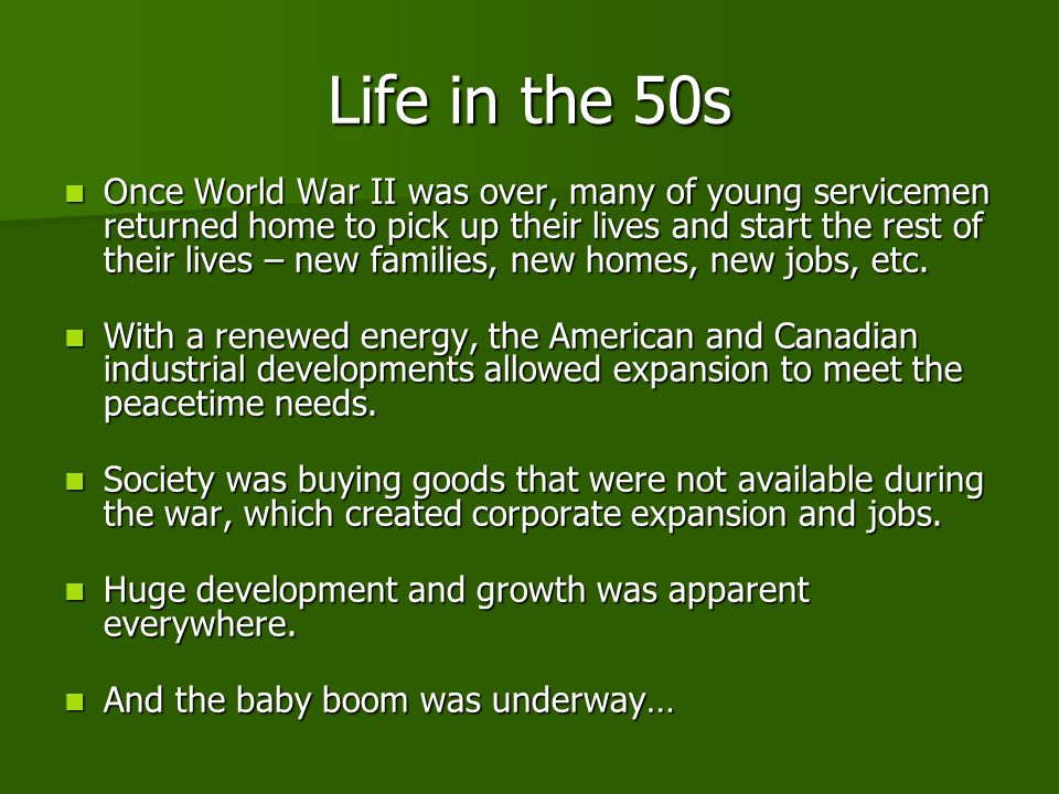 Life in the 50s Once World War II was over, many of young servicemen returned home to pick up their lives and start the rest of their lives – new families, new homes, new jobs, etc.