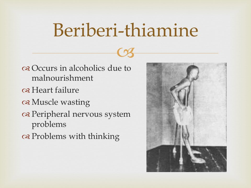   Occurs in alcoholics due to malnourishment  Heart failure  Muscle wasting  Peripheral nervous system problems  Problems with thinking Beriberi-thiamine
