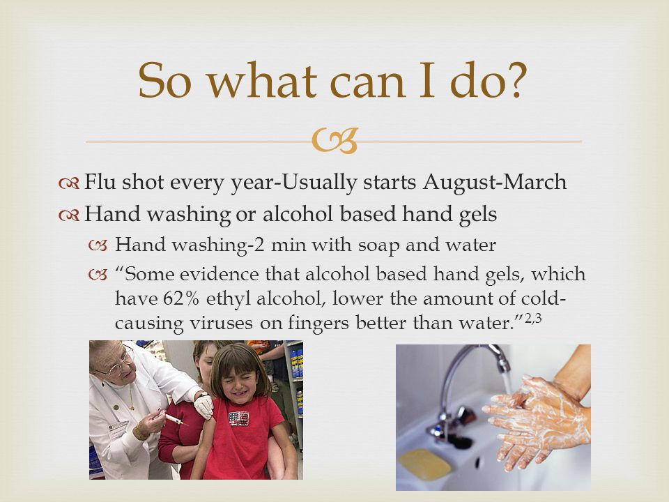   Flu shot every year-Usually starts August-March  Hand washing or alcohol based hand gels  Hand washing-2 min with soap and water  Some evidence that alcohol based hand gels, which have 62% ethyl alcohol, lower the amount of cold- causing viruses on fingers better than water. 2,3 So what can I do?
