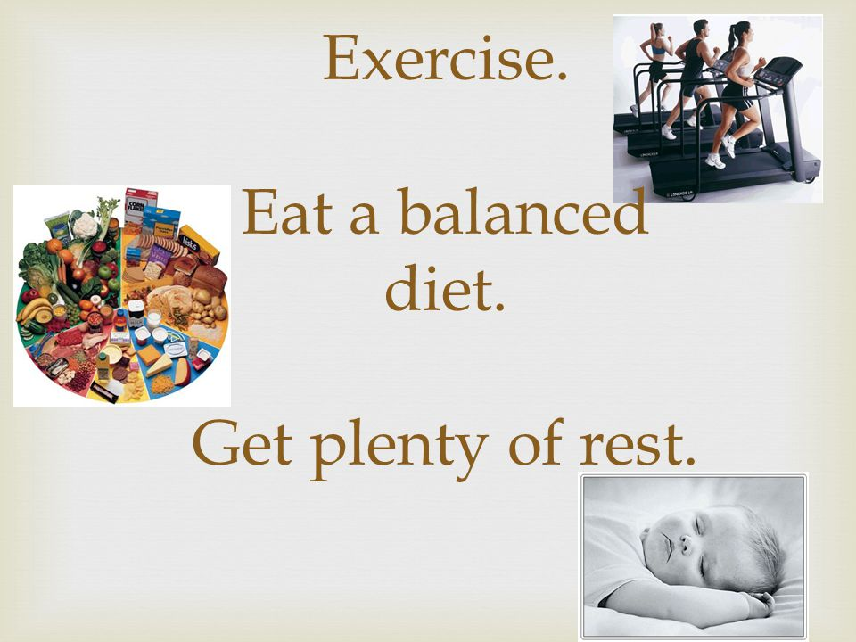 Exercise. Eat a balanced diet. Get plenty of rest.