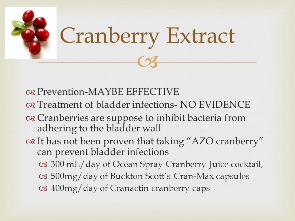   Prevention-MAYBE EFFECTIVE  Treatment of bladder infections- NO EVIDENCE  Cranberries are suppose to inhibit bacteria from adhering to the bladder wall  It has not been proven that taking AZO cranberry can prevent bladder infections  300 mL/day of Ocean Spray Cranberry Juice cocktail,  500mg/day of Buckton Scott's Cran-Max capsules  400mg/day of Cranactin cranberry caps Cranberry Extract