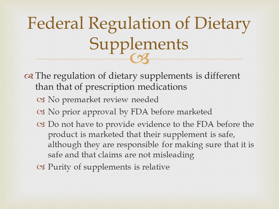  Federal Regulation of Dietary Supplements  The regulation of dietary supplements is different than that of prescription medications  No premarket review needed  No prior approval by FDA before marketed  Do not have to provide evidence to the FDA before the product is marketed that their supplement is safe, although they are responsible for making sure that it is safe and that claims are not misleading  Purity of supplements is relative