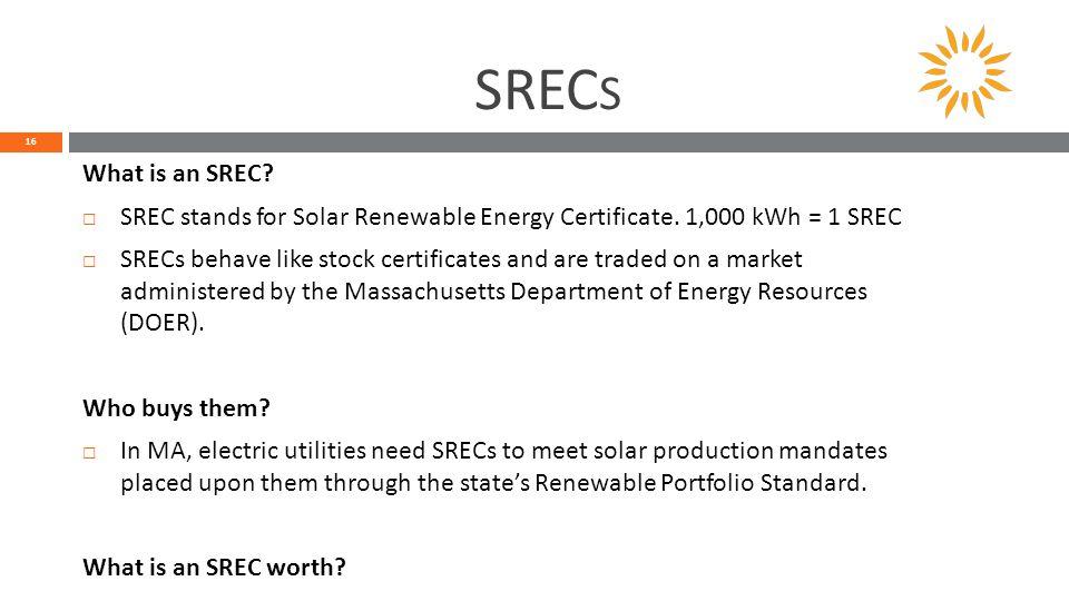 SREC S 16 What is an SREC.  SREC stands for Solar Renewable Energy Certificate.