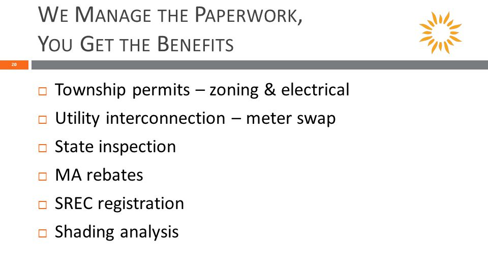 W E M ANAGE THE P APERWORK, Y OU G ET THE B ENEFITS 20  Township permits – zoning & electrical  Utility interconnection – meter swap  State inspection  MA rebates  SREC registration  Shading analysis