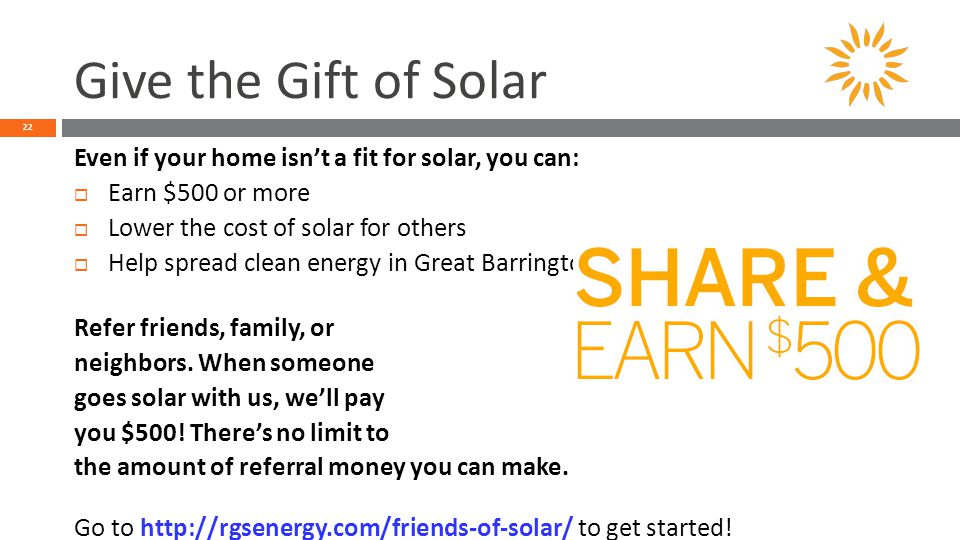 Give the Gift of Solar 22 Even if your home isn't a fit for solar, you can:  Earn $500 or more  Lower the cost of solar for others  Help spread clean energy in Great Barrington/Egremont Refer friends, family, or neighbors.