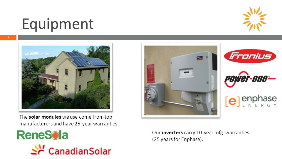 Equipment 9 The solar modules we use come from top manufacturers and have 25-year warranties.