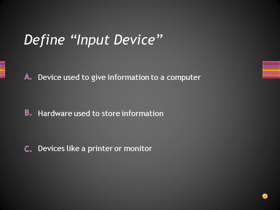 Define Input Device Devices like a printer or monitor Hardware used to store information Device used to give information to a computer