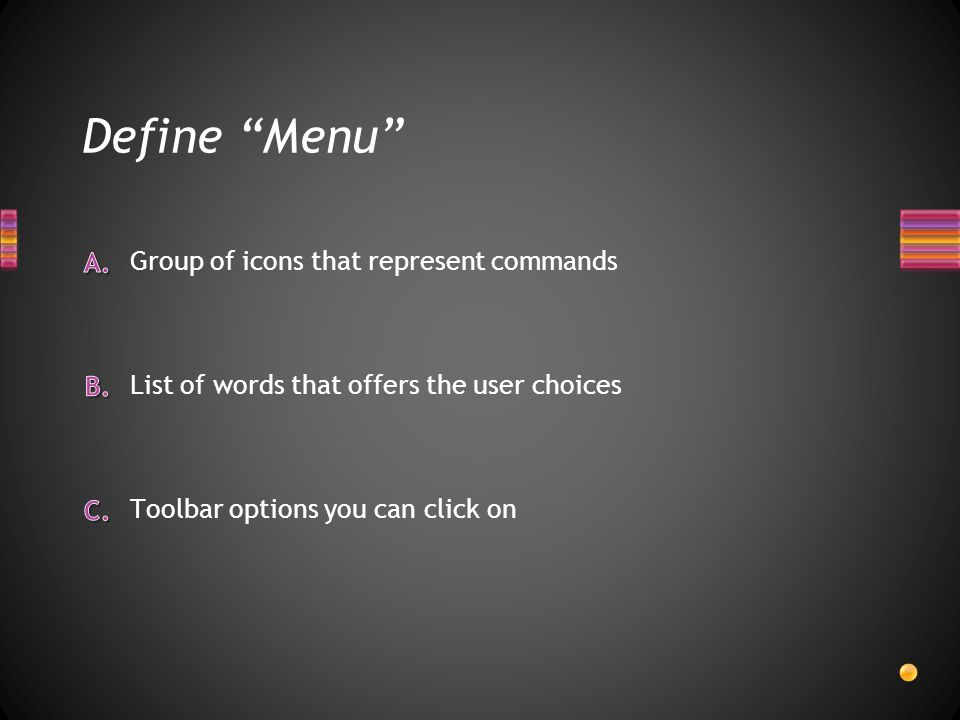 Define Menu Toolbar options you can click on Group of icons that represent commands List of words that offers the user choices
