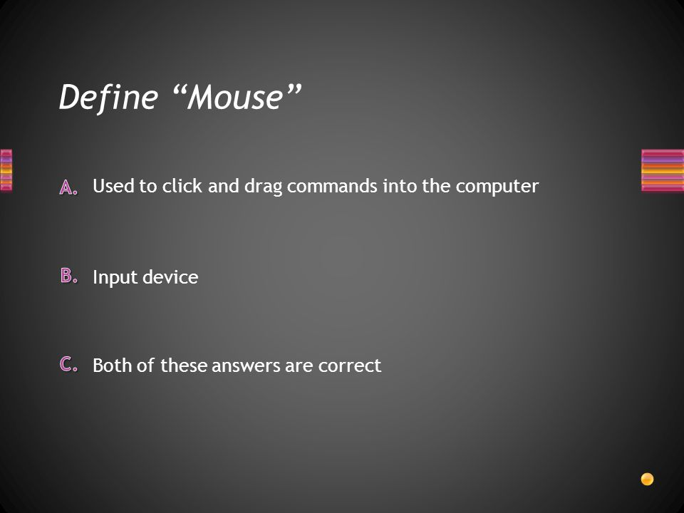Define Mouse Used to click and drag commands into the computer Input device Both of these answers are correct