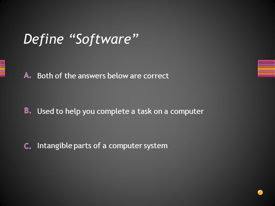 Define Software Intangible parts of a computer system Used to help you complete a task on a computer Both of the answers below are correct