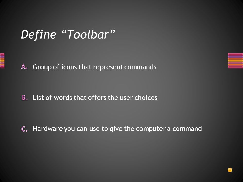 Define Toolbar Hardware you can use to give the computer a command List of words that offers the user choices Group of icons that represent commands