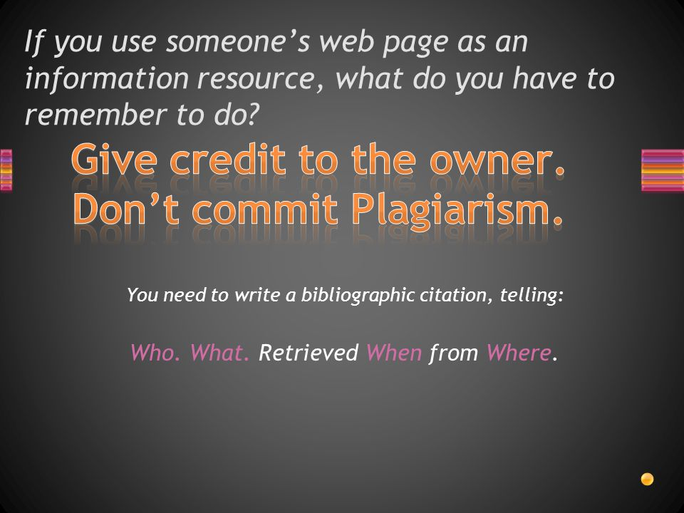 If you use someone's web page as an information resource, what do you have to remember to do.
