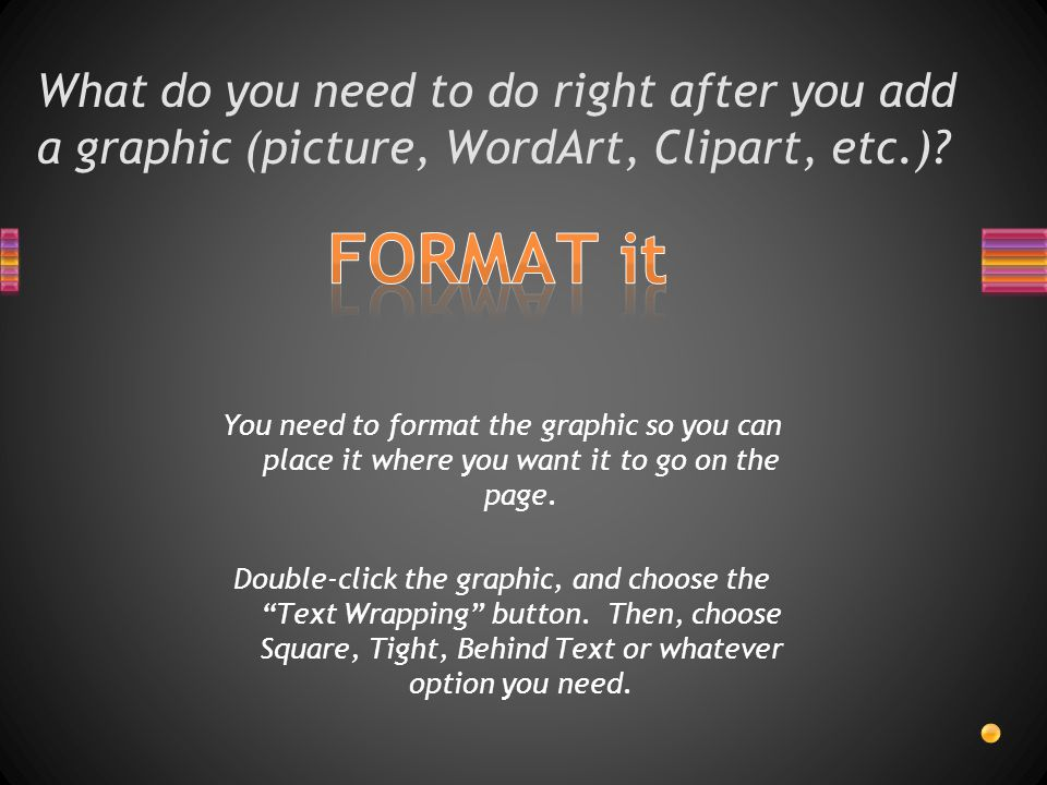 What do you need to do right after you add a graphic (picture, WordArt, Clipart, etc.).