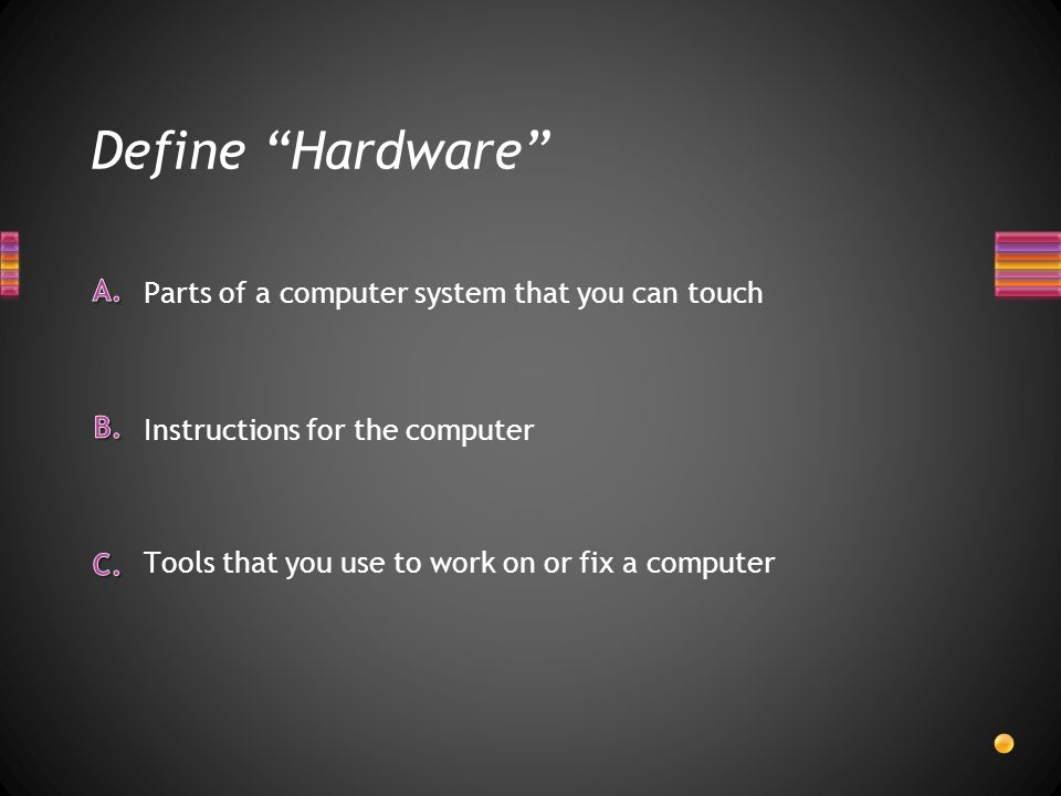 Define Hardware Tools that you use to work on or fix a computer Instructions for the computer Parts of a computer system that you can touch