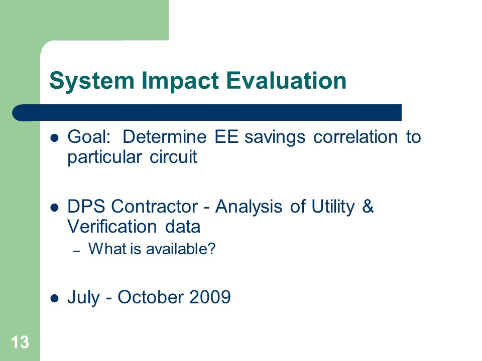 13 System Impact Evaluation Goal: Determine EE savings correlation to particular circuit DPS Contractor - Analysis of Utility & Verification data – What is available.
