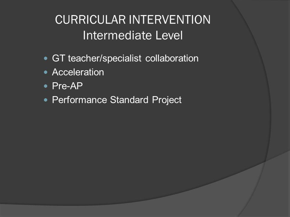 CURRICULAR INTERVENTION Intermediate Level GT teacher/specialist collaboration Acceleration Pre-AP Performance Standard Project