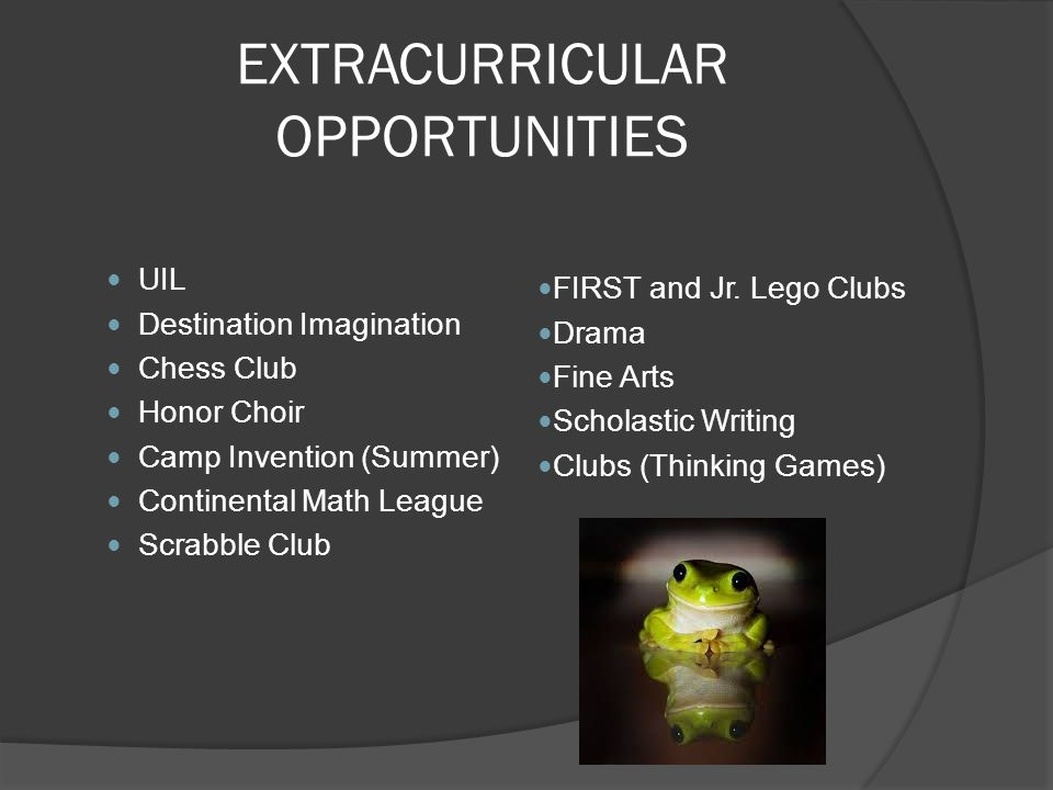 EXTRACURRICULAR OPPORTUNITIES UIL Destination Imagination Chess Club Honor Choir Camp Invention (Summer) Continental Math League Scrabble Club FIRST a