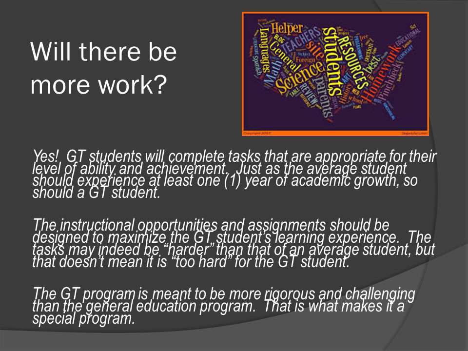 Will there be more work? Yes! GT students will complete tasks that are appropriate for their level of ability and achievement. Just as the average stu