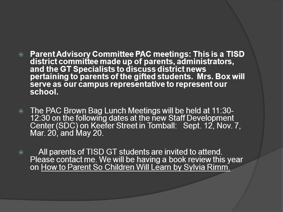  Parent Advisory Committee PAC meetings: This is a TISD district committee made up of parents, administrators, and the GT Specialists to discuss dist