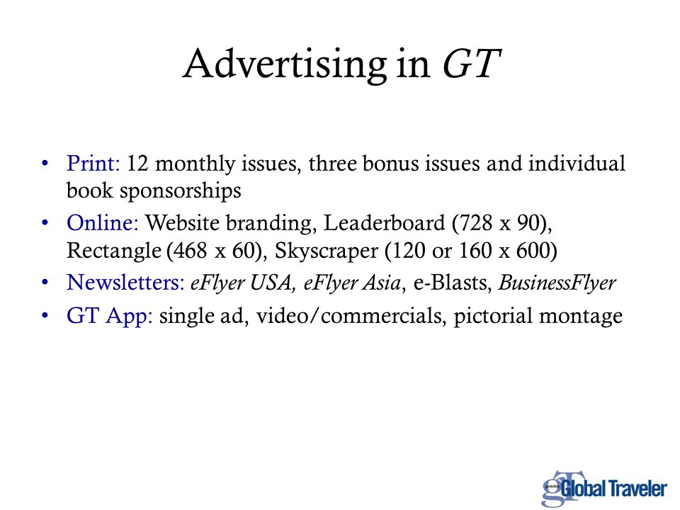 Advertising in GT Print: 12 monthly issues, three bonus issues and individual book sponsorships Online: Website branding, Leaderboard (728 x 90), Rectangle (468 x 60), Skyscraper (120 or 160 x 600) Newsletters: eFlyer USA, eFlyer Asia, e-Blasts, BusinessFlyer GT App: single ad, video/commercials, pictorial montage
