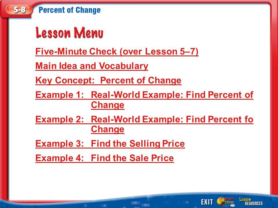 Lesson Menu Five-Minute Check (over Lesson 5–7) Main Idea and Vocabulary Key Concept: Percent of Change Example 1:Real-World Example: Find Percent of Change Example 2:Real-World Example: Find Percent fo Change Example 3:Find the Selling Price Example 4:Find the Sale Price