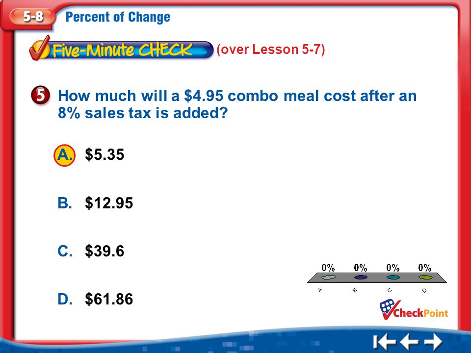 1.A 2.B 3.C 4.D Five Minute Check 5 A.$5.35 B.$12.95 C.$39.6 D.$61.86 How much will a $4.95 combo meal cost after an 8% sales tax is added.