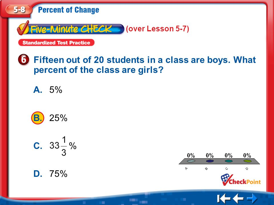 1.A 2.B 3.C 4.D Five Minute Check 6 Fifteen out of 20 students in a class are boys.
